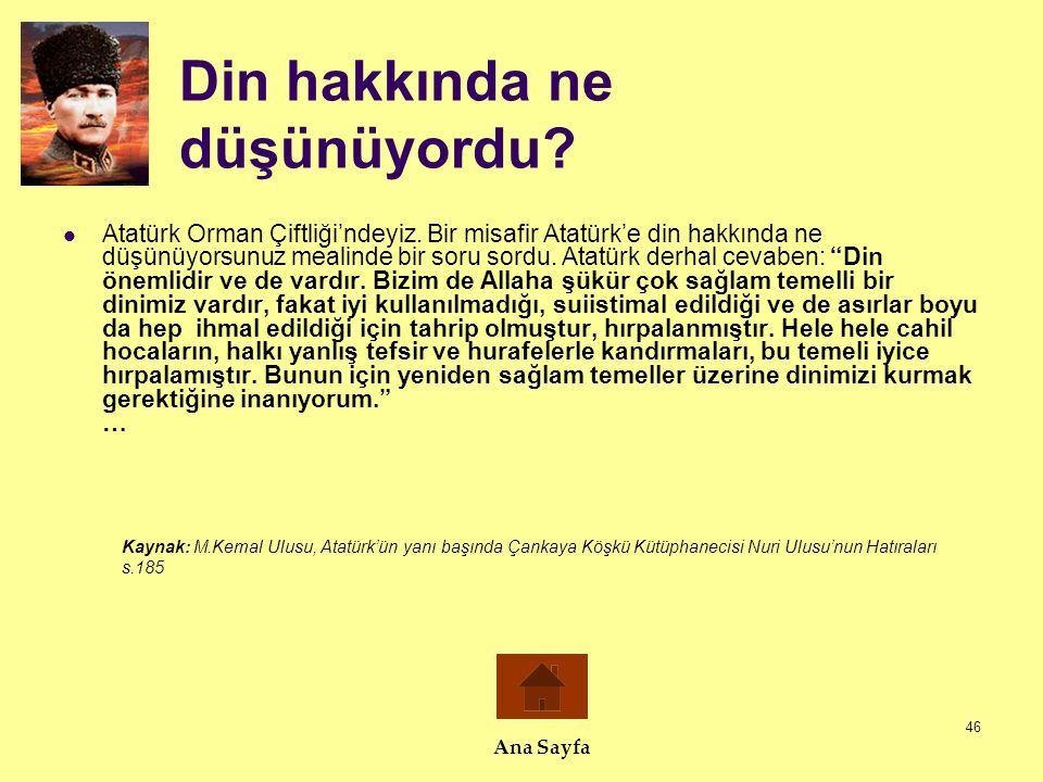 46 Din hakkında ne düşünüyordu?  Atatürk Orman Çiftliği'ndeyiz. Bir misafir Atatürk'e din hakkında ne düşünüyorsunuz mealinde bir soru sordu. Atatürk