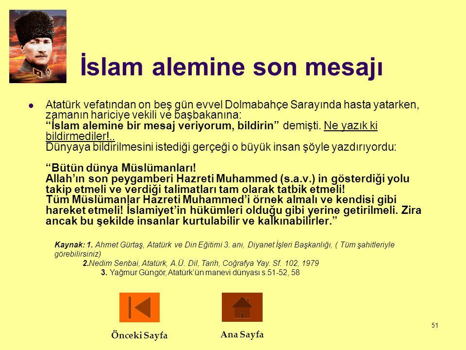 """51 İslam alemine son mesajı  Atatürk vefatından on beş gün evvel Dolmabahçe Sarayında hasta yatarken, zamanın hariciye vekili ve başbakanına: """"İslam"""