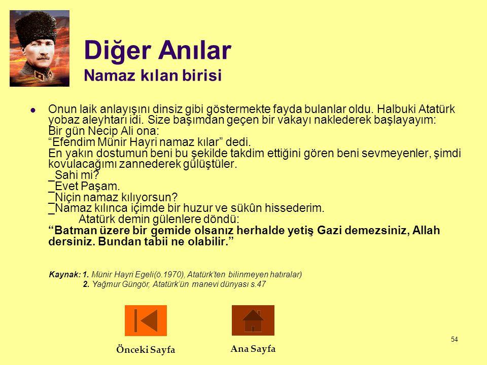 54 Diğer Anılar Namaz kılan birisi  Onun laik anlayışını dinsiz gibi göstermekte fayda bulanlar oldu. Halbuki Atatürk yobaz aleyhtarı idi. Size başım
