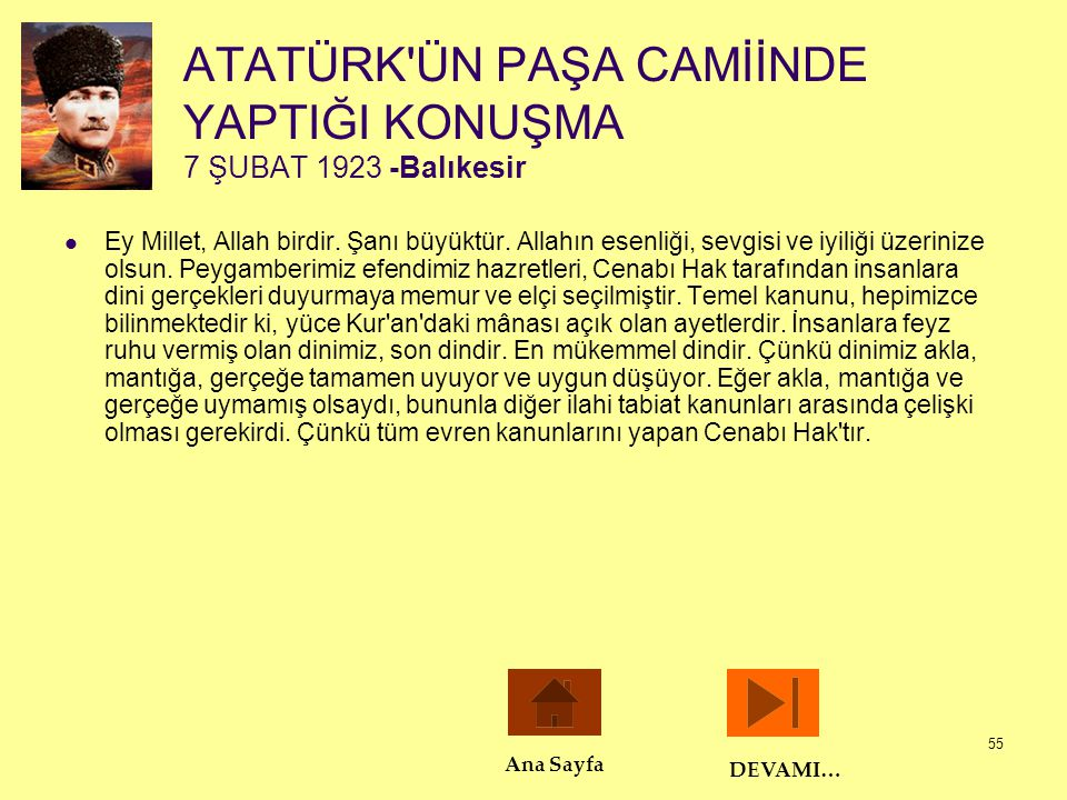 55 ATATÜRK'ÜN PAŞA CAMİİNDE YAPTIĞI KONUŞMA 7 ŞUBAT 1923 -Balıkesir  Ey Millet, Allah birdir. Şanı büyüktür. Allahın esenliği, sevgisi ve iyiliği üze