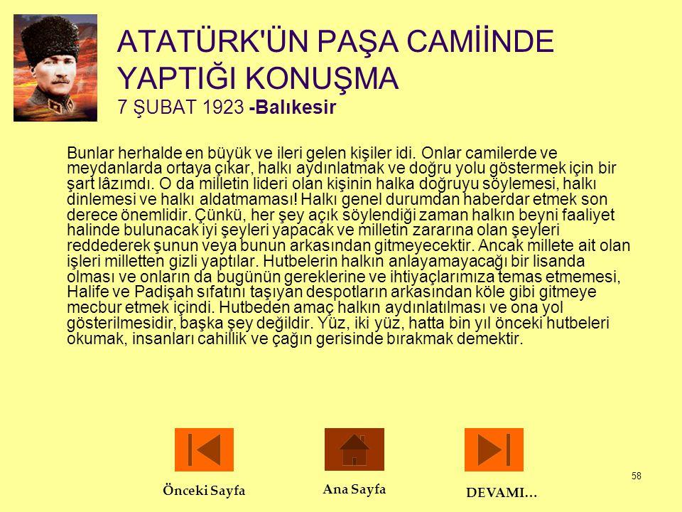 58 ATATÜRK'ÜN PAŞA CAMİİNDE YAPTIĞI KONUŞMA 7 ŞUBAT 1923 -Balıkesir Bunlar herhalde en büyük ve ileri gelen kişiler idi. Onlar camilerde ve meydanlard