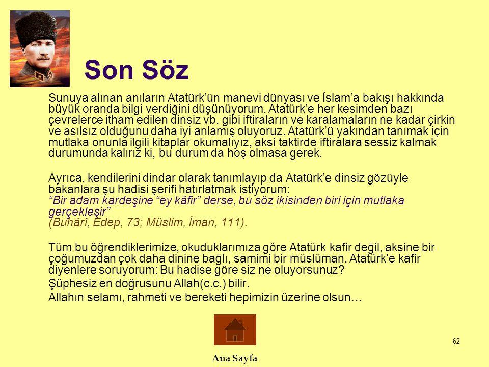 62 Son Söz Sunuya alınan anıların Atatürk'ün manevi dünyası ve İslam'a bakışı hakkında büyük oranda bilgi verdiğini düşünüyorum. Atatürk'e her kesimde