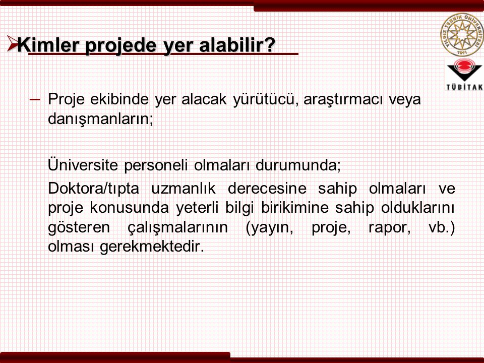  Kimler projede yer alabilir? – Proje ekibinde yer alacak yürütücü, araştırmacı veya danışmanların; Üniversite personeli olmaları durumunda; Doktora/