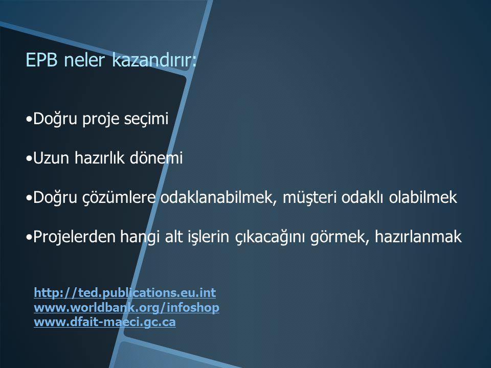 http://ted.publications.eu.int www.worldbank.org/infoshop www.dfait-maeci.gc.ca EPB neler kazandırır: •Doğru proje seçimi •Uzun hazırlık dönemi •Doğru çözümlere odaklanabilmek, müşteri odaklı olabilmek •Projelerden hangi alt işlerin çıkacağını görmek, hazırlanmak