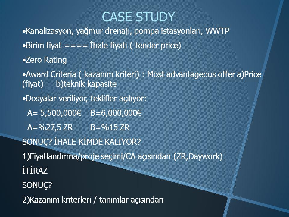 CASE STUDY •Kanalizasyon, yağmur drenajı, pompa istasyonları, WWTP •Birim fiyat ==== İhale fiyatı ( tender price) •Zero Rating •Award Criteria ( kazanım kriteri) : Most advantageous offer a)Price (fiyat) b)teknik kapasite •Dosyalar veriliyor, teklifler açılıyor: A= 5,500,000€ B=6,000,000€ A=%27,5 ZR B=%15 ZR SONUÇ.