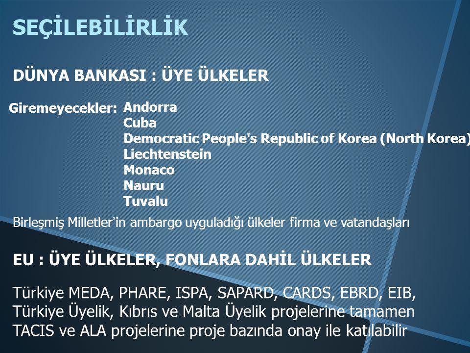 SEÇİLEBİLİRLİK DÜNYA BANKASI : ÜYE ÜLKELER Andorra Cuba Democratic People s Republic of Korea (North Korea) Liechtenstein Monaco Nauru Tuvalu Giremeyecekler: EU : ÜYE ÜLKELER, FONLARA DAHİL ÜLKELER Türkiye MEDA, PHARE, ISPA, SAPARD, CARDS, EBRD, EIB, Türkiye Üyelik, Kıbrıs ve Malta Üyelik projelerine tamamen TACIS ve ALA projelerine proje bazında onay ile katılabilir Birleşmiş Milletler'in ambargo uyguladığı ülkeler firma ve vatandaşları