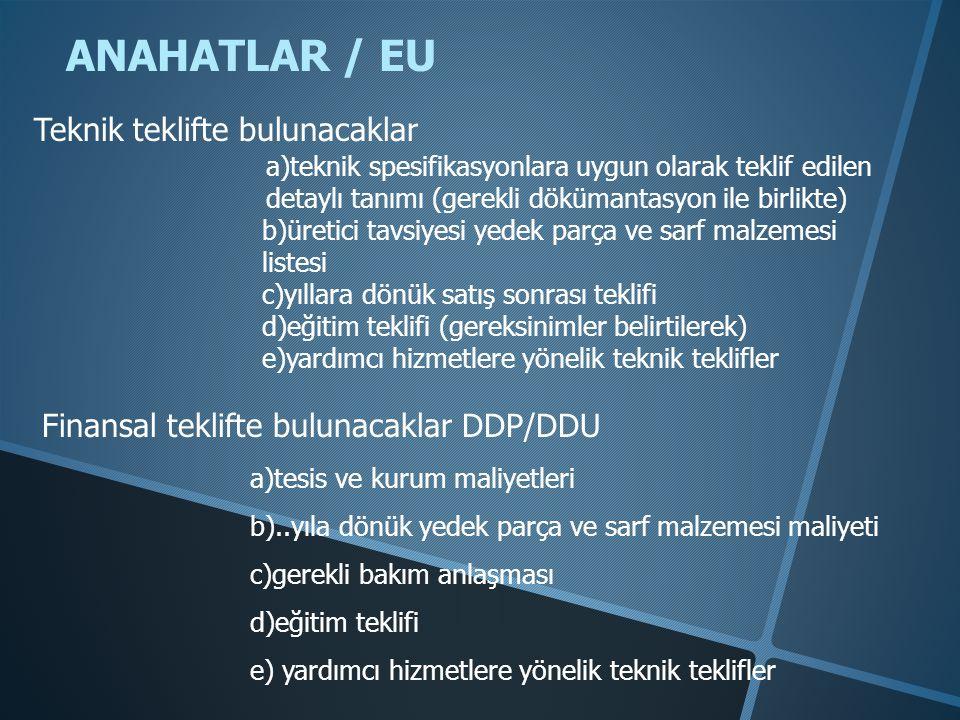 ANAHATLAR / EU a)teknik spesifikasyonlara uygun olarak teklif edilen detaylı tanımı (gerekli dökümantasyon ile birlikte) b)üretici tavsiyesi yedek parça ve sarf malzemesi listesi c)yıllara dönük satış sonrası teklifi d)eğitim teklifi (gereksinimler belirtilerek) e)yardımcı hizmetlere yönelik teknik teklifler Teknik teklifte bulunacaklar Finansal teklifte bulunacaklar DDP/DDU a)tesis ve kurum maliyetleri b)..yıla dönük yedek parça ve sarf malzemesi maliyeti c)gerekli bakım anlaşması d)eğitim teklifi e) yardımcı hizmetlere yönelik teknik teklifler