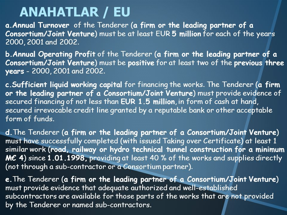 ANAHATLAR / EU a.Annual Turnover of the Tenderer (a firm or the leading partner of a Consortium/Joint Venture) must be at least EUR 5 million for each