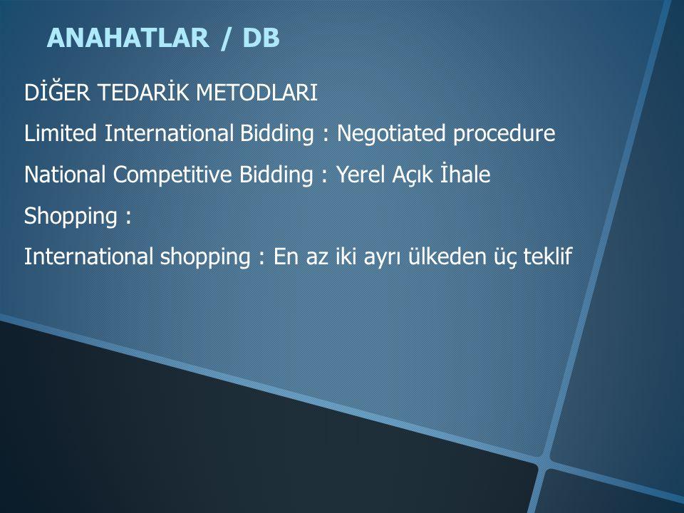 ANAHATLAR / DB DİĞER TEDARİK METODLARI Limited International Bidding : Negotiated procedure National Competitive Bidding : Yerel Açık İhale Shopping : International shopping : En az iki ayrı ülkeden üç teklif