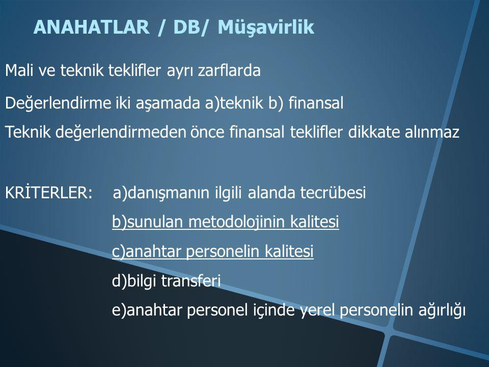 ANAHATLAR / DB/ Müşavirlik Mali ve teknik teklifler ayrı zarflarda Değerlendirme iki aşamada a)teknik b) finansal Teknik değerlendirmeden önce finansal teklifler dikkate alınmaz KRİTERLER: a)danışmanın ilgili alanda tecrübesi b)sunulan metodolojinin kalitesi c)anahtar personelin kalitesi d)bilgi transferi e)anahtar personel içinde yerel personelin ağırlığı