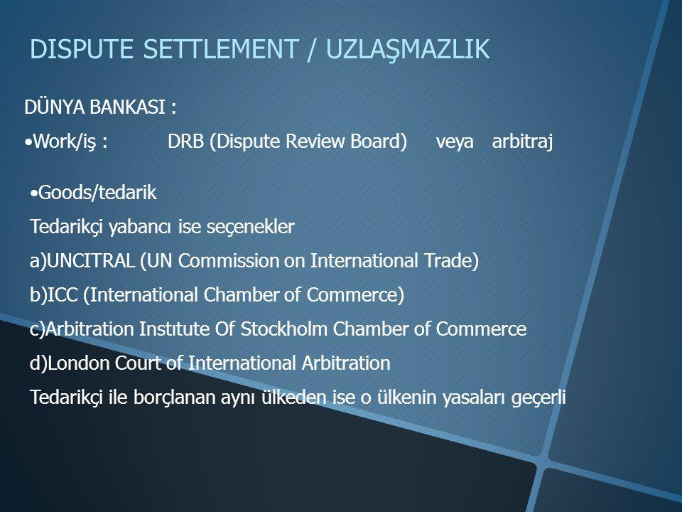 DISPUTE SETTLEMENT / UZLAŞMAZLIK DÜNYA BANKASI : •Work/iş : DRB (Dispute Review Board) veya arbitraj •Goods/tedarik Tedarikçi yabancı ise seçenekler a)UNCITRAL (UN Commission on International Trade) b)ICC (International Chamber of Commerce) c)Arbitration Instıtute Of Stockholm Chamber of Commerce d)London Court of International Arbitration Tedarikçi ile borçlanan aynı ülkeden ise o ülkenin yasaları geçerli