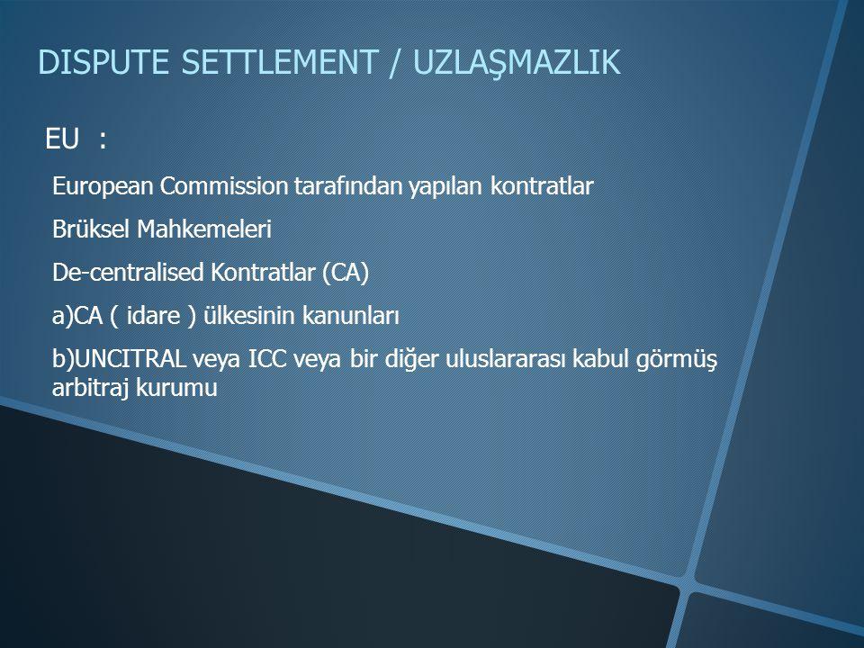 DISPUTE SETTLEMENT / UZLAŞMAZLIK EU : European Commission tarafından yapılan kontratlar Brüksel Mahkemeleri De-centralised Kontratlar (CA) a)CA ( idare ) ülkesinin kanunları b)UNCITRAL veya ICC veya bir diğer uluslararası kabul görmüş arbitraj kurumu
