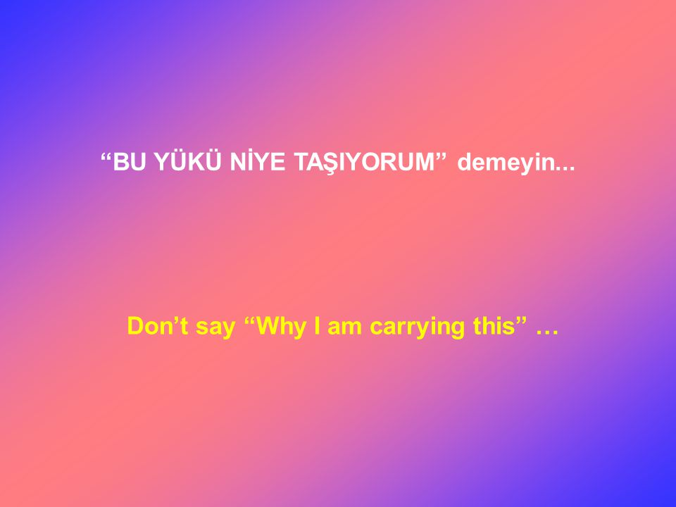 BU YÜKÜ NİYE TAŞIYORUM demeyin... Don't say Why I am carrying this …