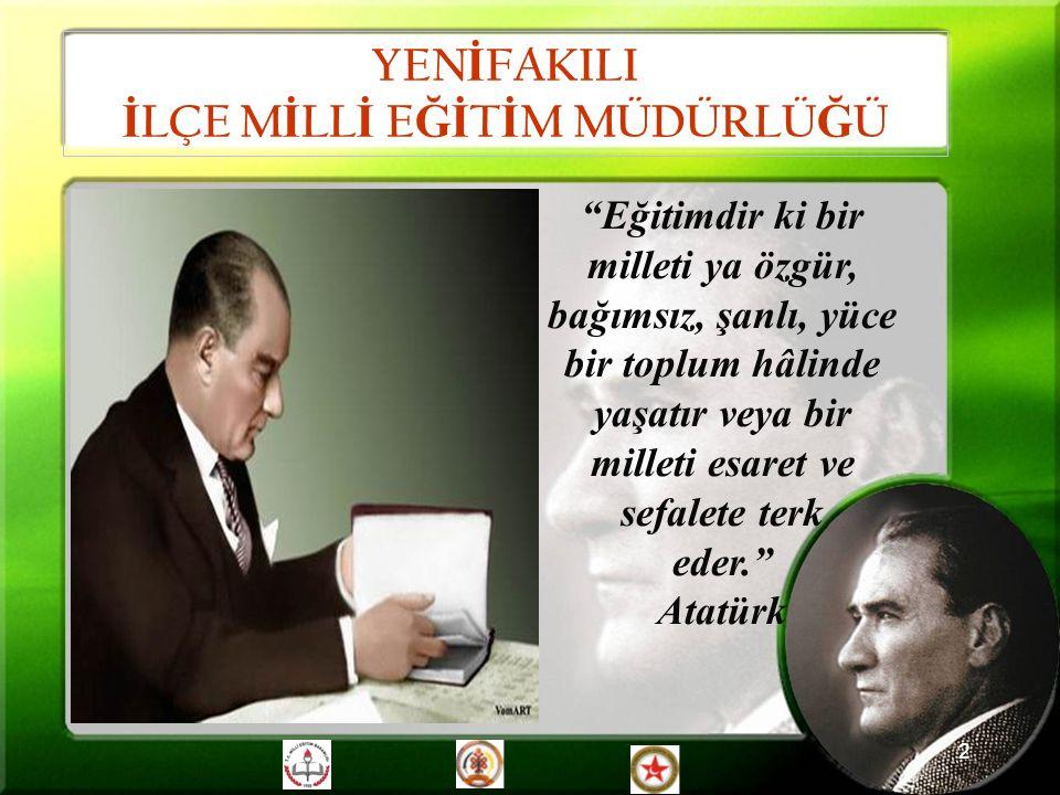 """2 """"Eğitimdir ki bir milleti ya özgür, bağımsız, şanlı, yüce bir toplum hâlinde yaşatır veya bir milleti esaret ve sefalete terk eder."""" Atatürk YEN İ F"""