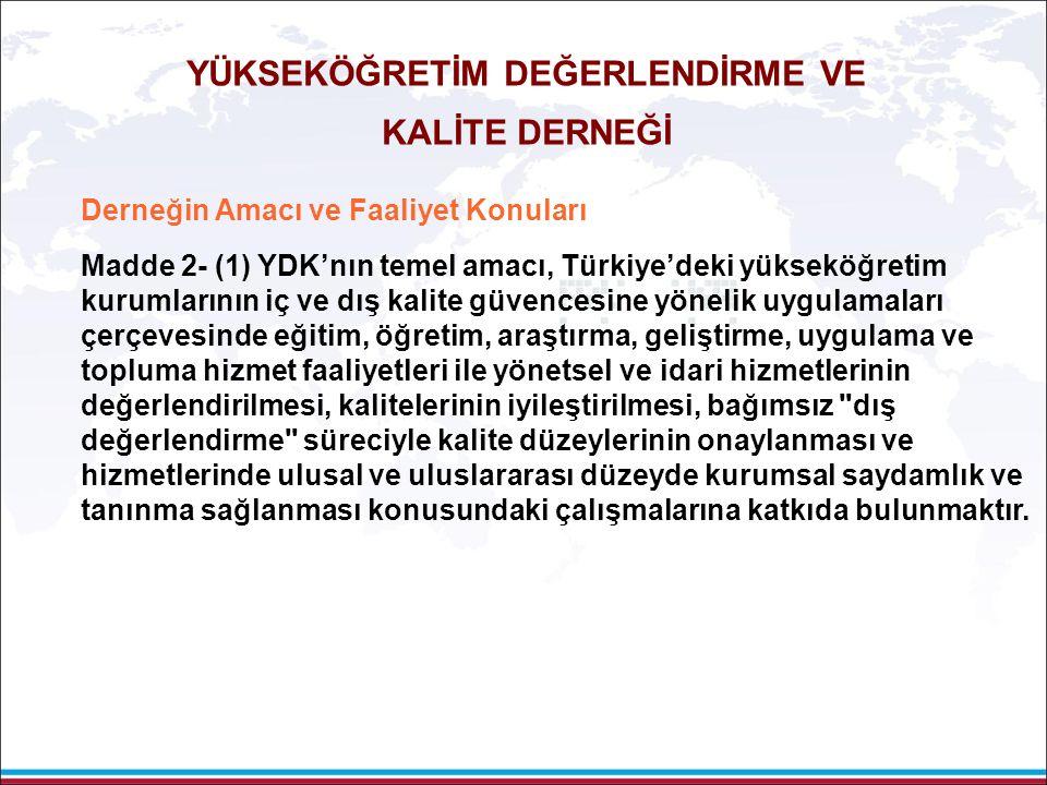 76 Derneğin Amacı ve Faaliyet Konuları Madde 2- (1) YDK'nın temel amacı, Türkiye'deki yükseköğretim kurumlarının iç ve dış kalite güvencesine yönelik uygulamaları çerçevesinde eğitim, öğretim, araştırma, geliştirme, uygulama ve topluma hizmet faaliyetleri ile yönetsel ve idari hizmetlerinin değerlendirilmesi, kalitelerinin iyileştirilmesi, bağımsız dış değerlendirme süreciyle kalite düzeylerinin onaylanması ve hizmetlerinde ulusal ve uluslararası düzeyde kurumsal saydamlık ve tanınma sağlanması konusundaki çalışmalarına katkıda bulunmaktır.