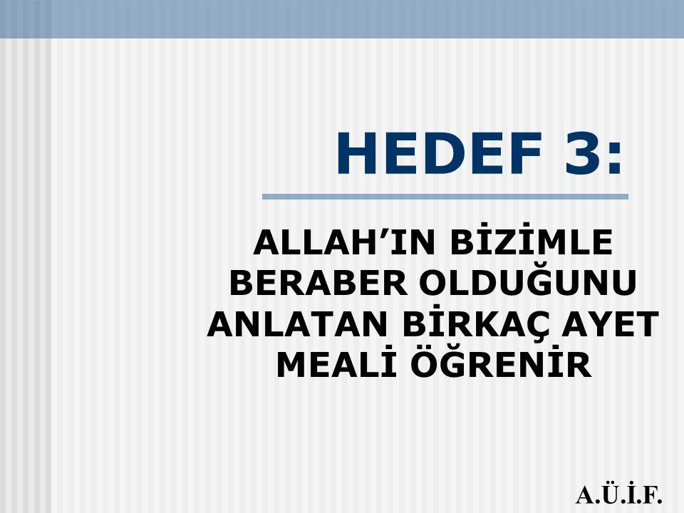 HEDEF 3: ALLAH'IN BİZİMLE BERABER OLDUĞUNU ANLATAN BİRKAÇ AYET MEALİ ÖĞRENİR A.Ü.İ.F.
