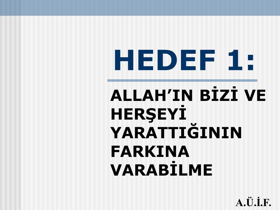 HEDEF 1: ALLAH'IN BİZİ VE HERŞEYİ YARATTIĞININ FARKINA VARABİLME A.Ü.İ.F.