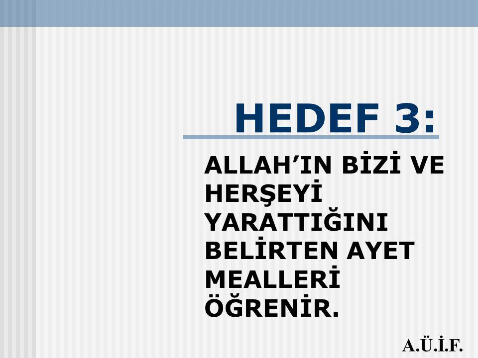 HEDEF 3: ALLAH'IN BİZİ VE HERŞEYİ YARATTIĞINI BELİRTEN AYET MEALLERİ ÖĞRENİR. A.Ü.İ.F.