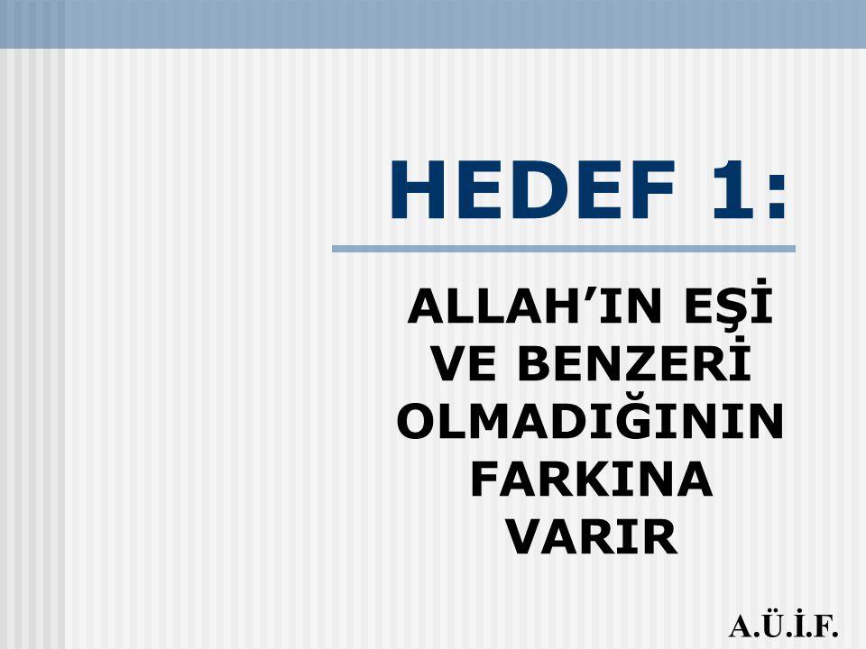HEDEF 1: ALLAH'IN EŞİ VE BENZERİ OLMADIĞININ FARKINA VARIR A.Ü.İ.F.