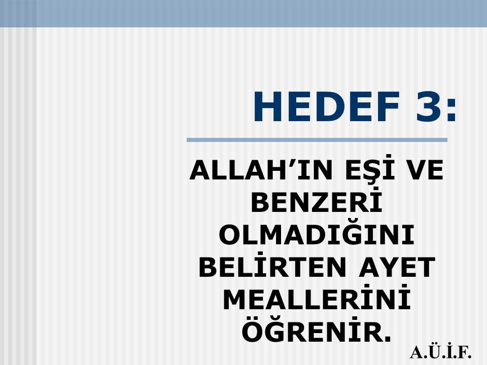 HEDEF 3: ALLAH'IN EŞİ VE BENZERİ OLMADIĞINI BELİRTEN AYET MEALLERİNİ ÖĞRENİR. A.Ü.İ.F.