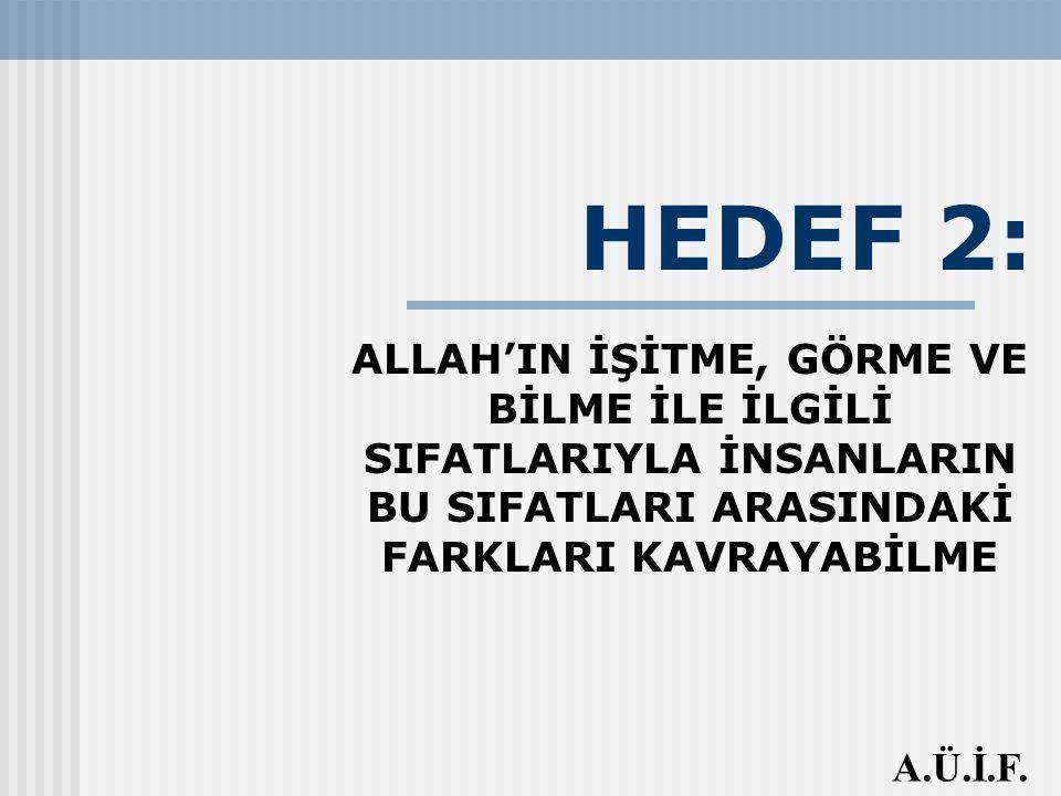 HEDEF 2: ALLAH'IN İŞİTME, GÖRME VE BİLME İLE İLGİLİ SIFATLARIYLA İNSANLARIN BU SIFATLARI ARASINDAKİ FARKLARI KAVRAYABİLME A.Ü.İ.F.