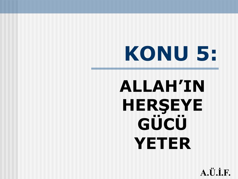 KONU 5: ALLAH'IN HERŞEYE GÜCÜ YETER A.Ü.İ.F.