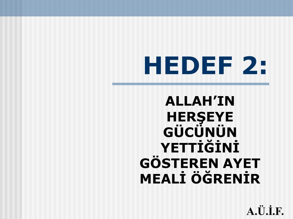 HEDEF 2: ALLAH'IN HERŞEYE GÜCÜNÜN YETTİĞİNİ GÖSTEREN AYET MEALİ ÖĞRENİR A.Ü.İ.F.
