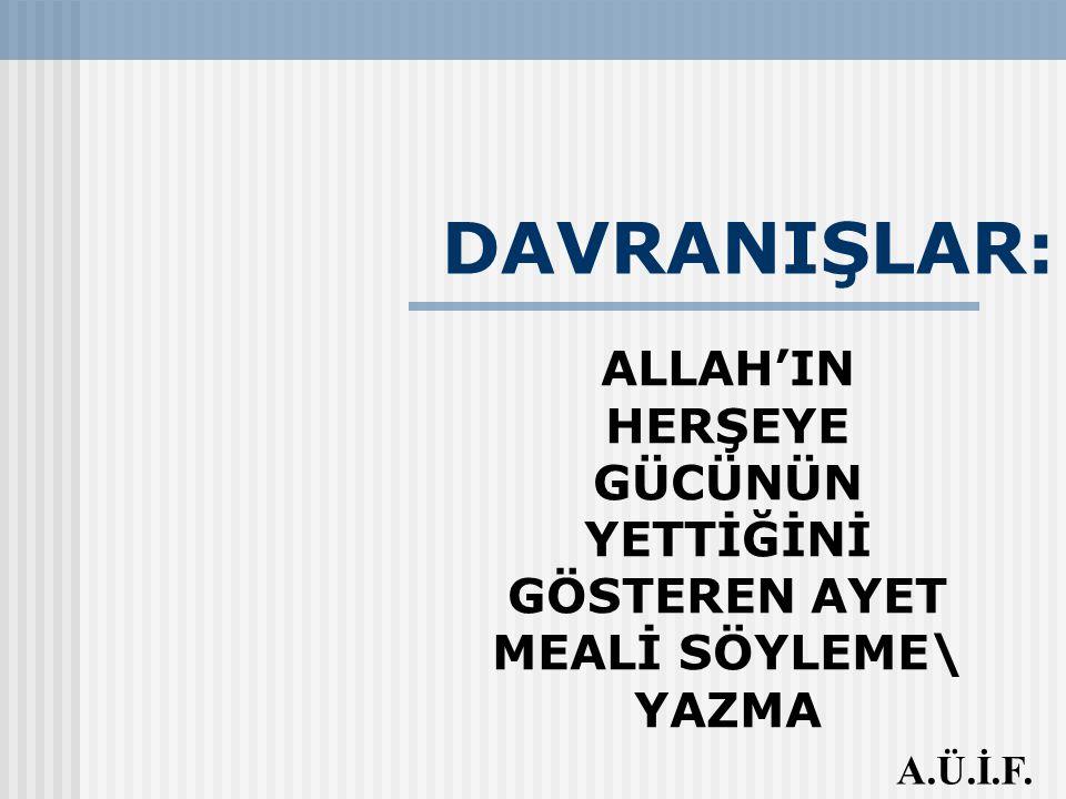 DAVRANIŞLAR: ALLAH'IN HERŞEYE GÜCÜNÜN YETTİĞİNİ GÖSTEREN AYET MEALİ SÖYLEME\ YAZMA A.Ü.İ.F.