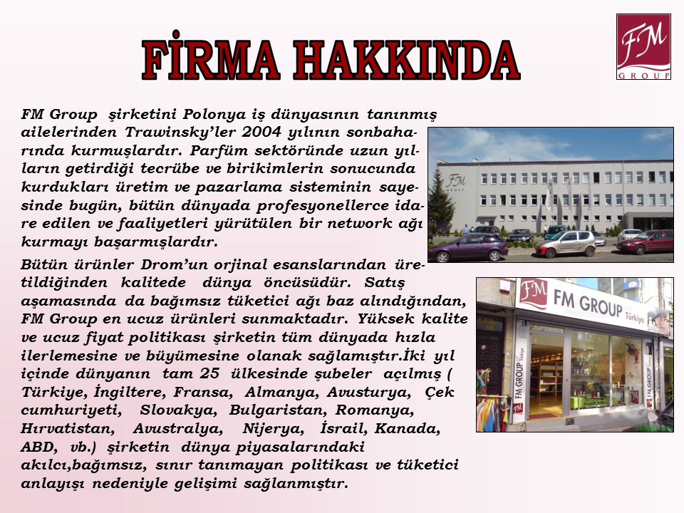 FM Group şirketini Polonya iş dünyasının tanınmış ailelerinden Trawinsky'ler 2004 yılının sonbaha- rında kurmuşlardır. Parfüm sektöründe uzun yıl- lar