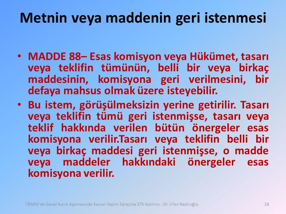 Metnin veya maddenin geri istenmesi • MADDE 88– Esas komisyon veya Hükümet, tasarı veya teklifin tümünün, belli bir veya birkaç maddesinin, komisyona