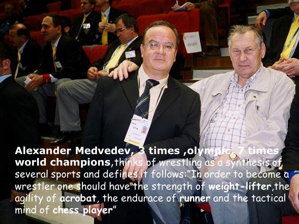 Alexander Medvedev, 3 times,olympic, 7 times world champions, thinks of wrestling as a synthesis of several sports and defines it follows: In order to become a wrestler one should have the strength of weight-lifter,the agility of acrobat, the endurace of runner and the tactical mind of chess player