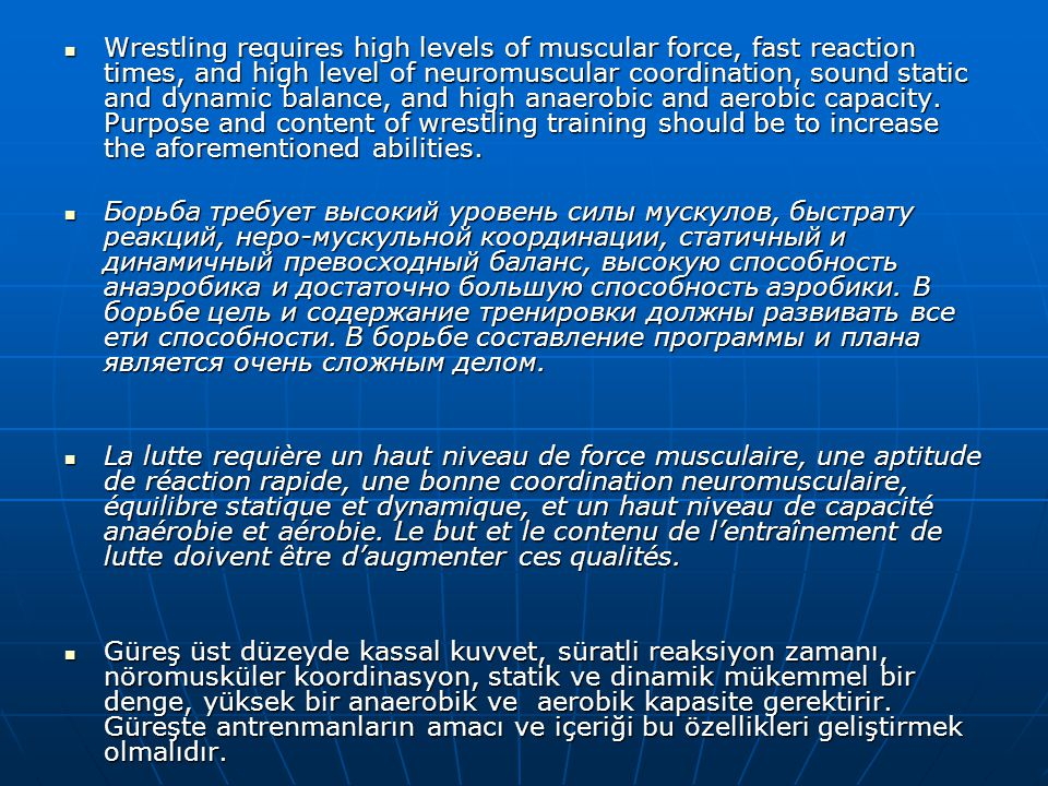  Wrestling requires high levels of muscular force, fast reaction times, and high level of neuromuscular coordination, sound static and dynamic balance, and high anaerobic and aerobic capacity.