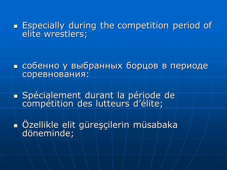  Especially during the competition period of elite wrestlers;  собенно у выбранных борцов в периоде соревнования:  Spécialement durant la période d