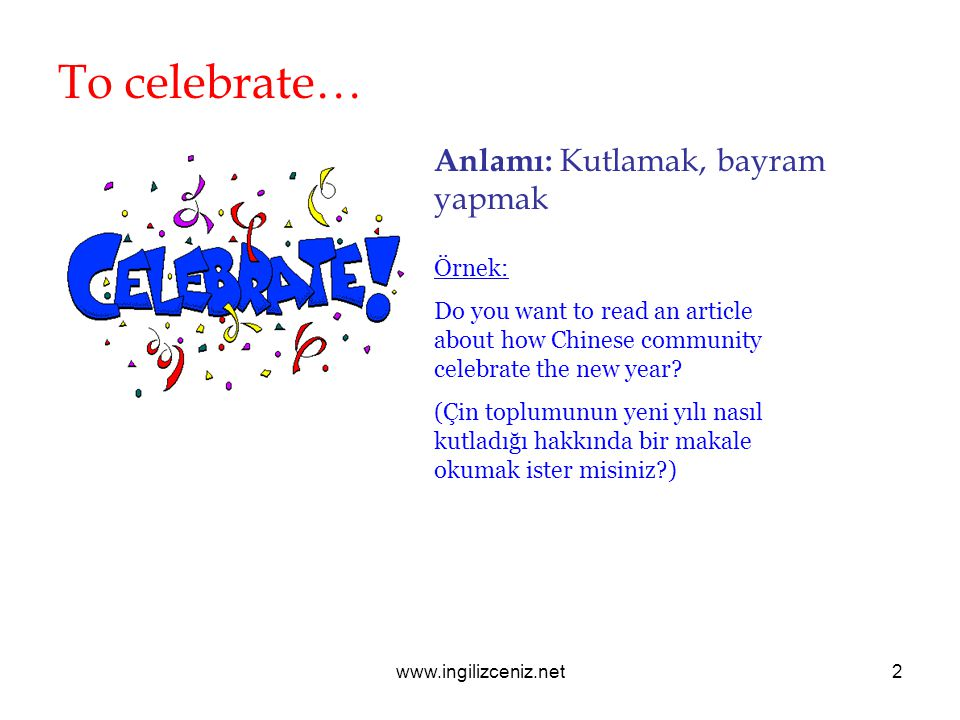 www.ingilizceniz.net2 To celebrate… Anlamı: Kutlamak, bayram yapmak Örnek: Do you want to read an article about how Chinese community celebrate the ne