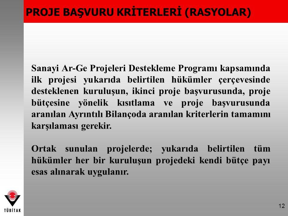 12 PROJE BAŞVURU KRİTERLERİ (RASYOLAR) Sanayi Ar-Ge Projeleri Destekleme Programı kapsamında ilk projesi yukarıda belirtilen hükümler çerçevesinde desteklenen kuruluşun, ikinci proje başvurusunda, proje bütçesine yönelik kısıtlama ve proje başvurusunda aranılan Ayrıntılı Bilançoda aranılan kriterlerin tamamını karşılaması gerekir.