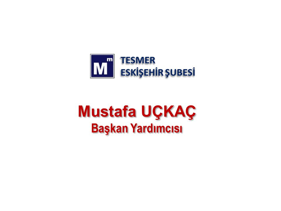 TESMER ESKİŞEHİR ŞUBESİ TESMER Mustafa UÇKAÇ Başkan Yardımcısı Mustafa UÇKAÇ Başkan Yardımcısı