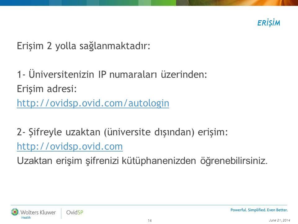 June 21, 2014 14 ERİŞİM Erişim 2 yolla sağlanmaktadır: 1- Üniversitenizin IP numaraları üzerinden: Erişim adresi: http://ovidsp.ovid.com/autologin 2-