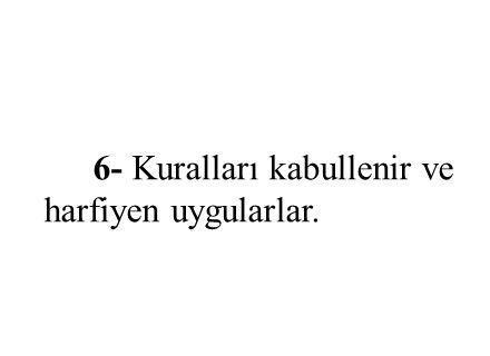 6- Kuralları kabullenir ve harfiyen uygularlar.