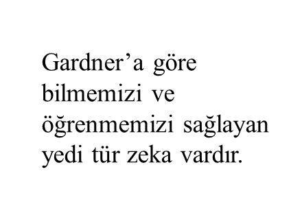 Gardner'a göre bilmemizi ve öğrenmemizi sağlayan yedi tür zeka vardır.