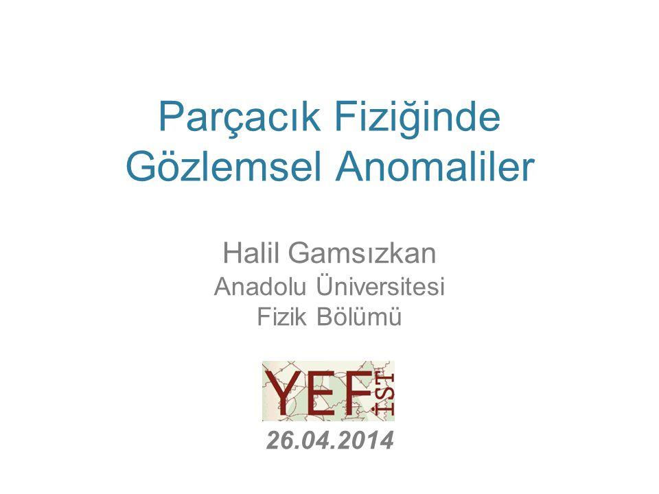 Parçacık Fiziğinde Gözlemsel Anomaliler Halil Gamsızkan Anadolu Üniversitesi Fizik Bölümü YEFIST – 26.04.2014