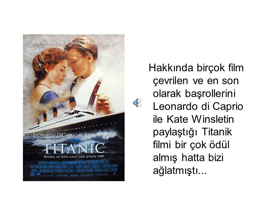 Hakkında birçok film çevrilen ve en son olarak başrollerini Leonardo di Caprio ile Kate Winsletin paylaştığı Titanik filmi bir çok ödül almış hatta bi