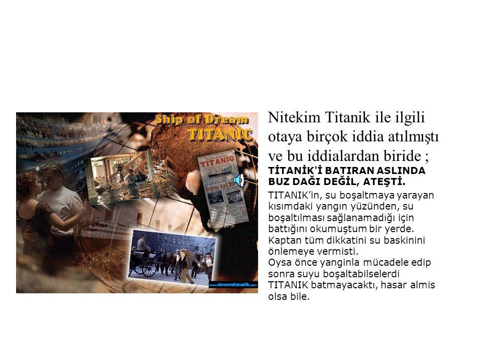 •Nitekim Titanik ile ilgili otaya birçok iddia atılmıştı ve bu iddialardan biride ; TİTANİK'İ BATIRAN ASLINDA BUZ DAĞI DEĞİL, ATEŞTİ. •TITANIK'in, su