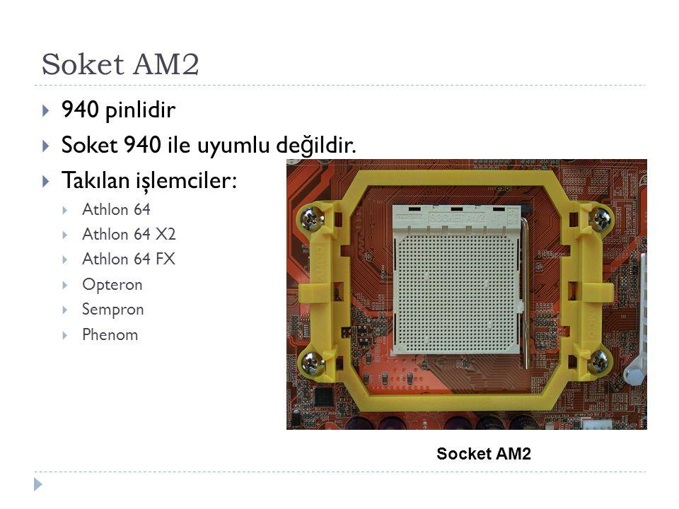 Soket AM2  940 pinlidir  Soket 940 ile uyumlu de ğ ildir.  Takılan işlemciler:  Athlon 64  Athlon 64 X2  Athlon 64 FX  Opteron  Sempron  Phen
