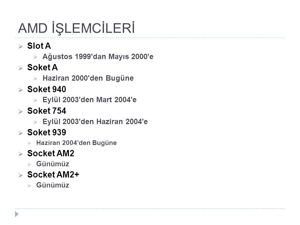 AMD İŞLEMCİLERİ  Slot A  Ağustos 1999'dan Mayıs 2000'e  Soket A  Haziran 2000'den Bugüne  Soket 940  Eylül 2003'den Mart 2004'e  Soket 754  Ey