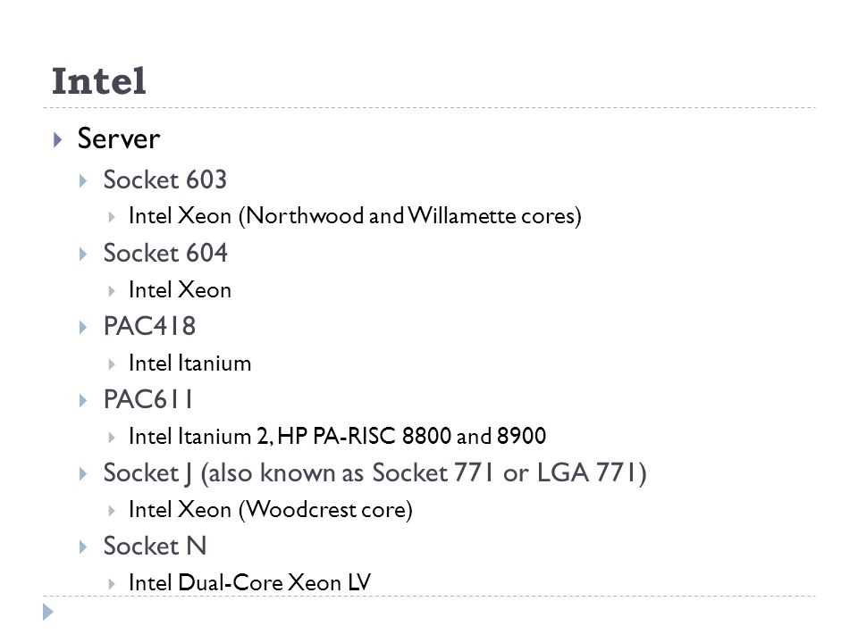 Intel  Server  Socket 603  Intel Xeon (Northwood and Willamette cores)  Socket 604  Intel Xeon  PAC418  Intel Itanium  PAC611  Intel Itanium