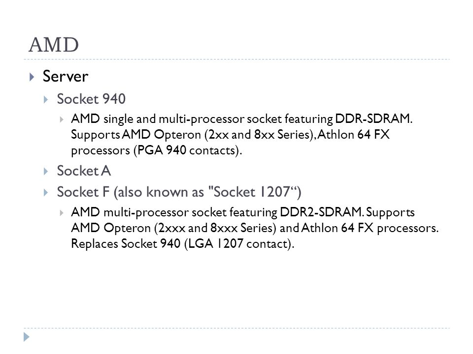 AMD  Server  Socket 940  AMD single and multi-processor socket featuring DDR-SDRAM. Supports AMD Opteron (2xx and 8xx Series), Athlon 64 FX process