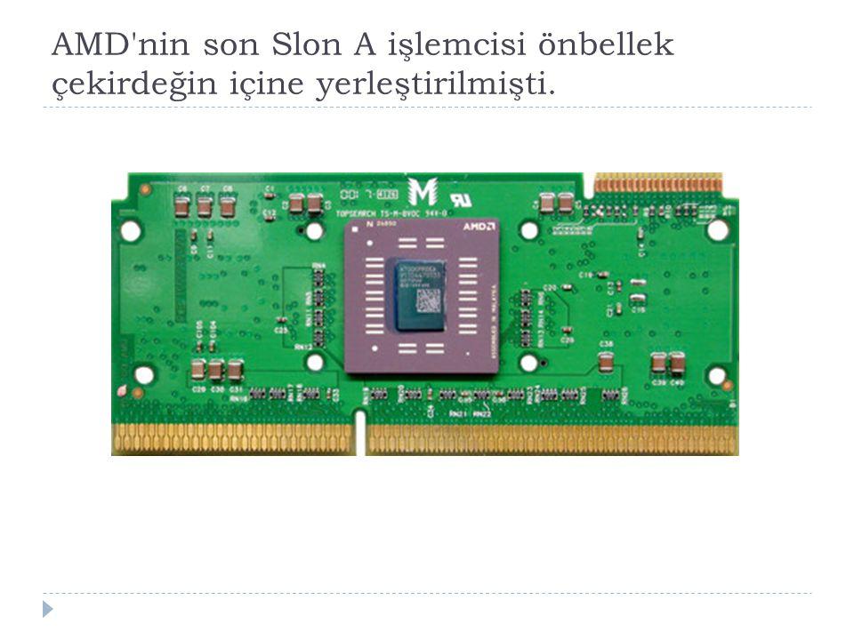 AMD'nin son Slon A işlemcisi önbellek çekirdeğin içine yerleştirilmişti.
