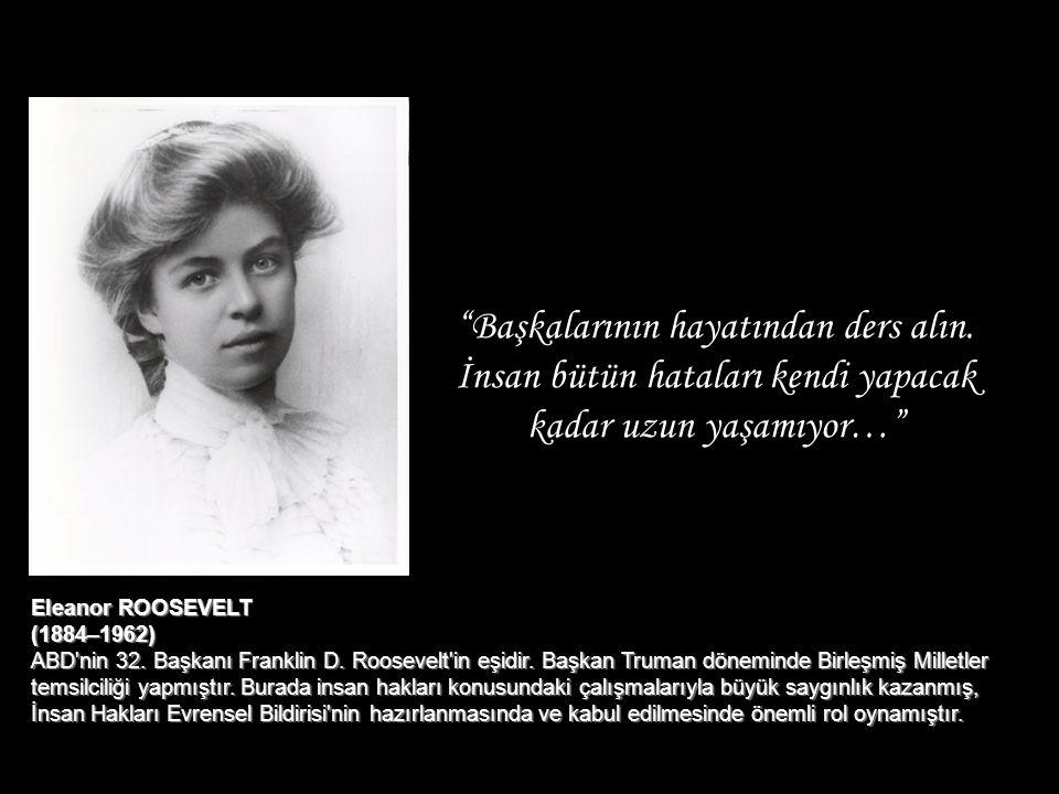 """""""Başkalarının hayatından ders alın. İnsan bütün hataları kendi yapacak kadar uzun yaşamıyor…"""" Eleanor ROOSEVELT (1884–1962) ABD'nin 32. Başkanı Frankl"""