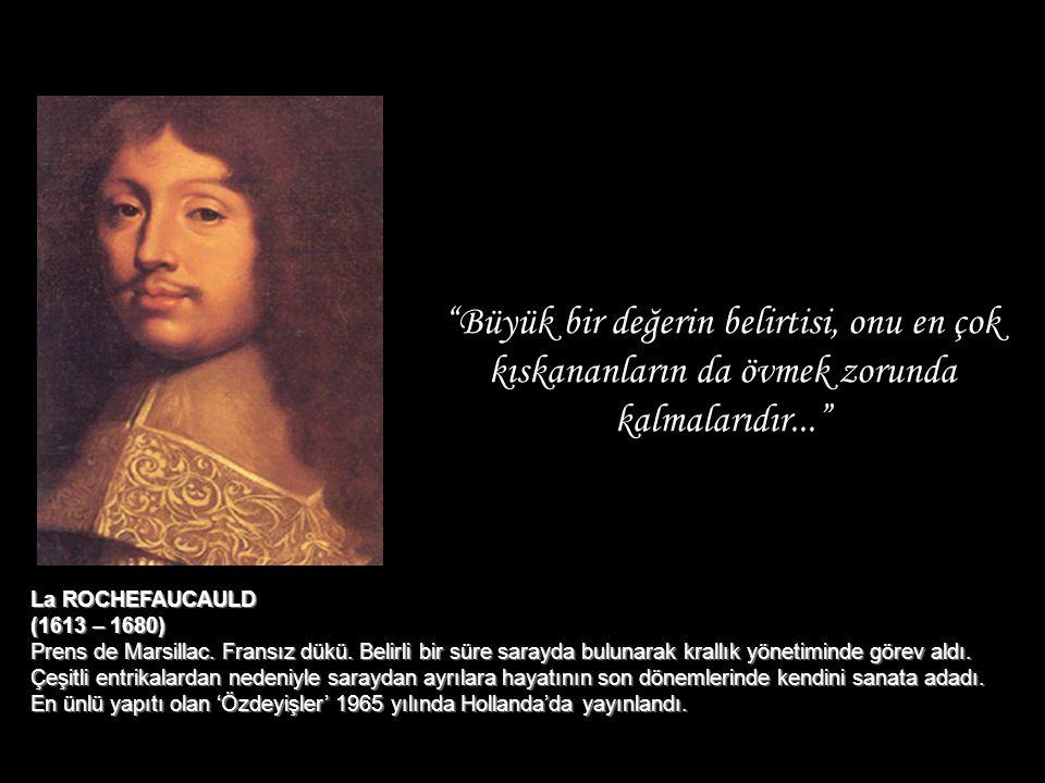 """""""Büyük bir değerin belirtisi, onu en çok kıskananların da övmek zorunda kalmalarıdır..."""" La ROCHEFAUCAULD (1613 – 1680) Prens de Marsillac. Fransız dü"""