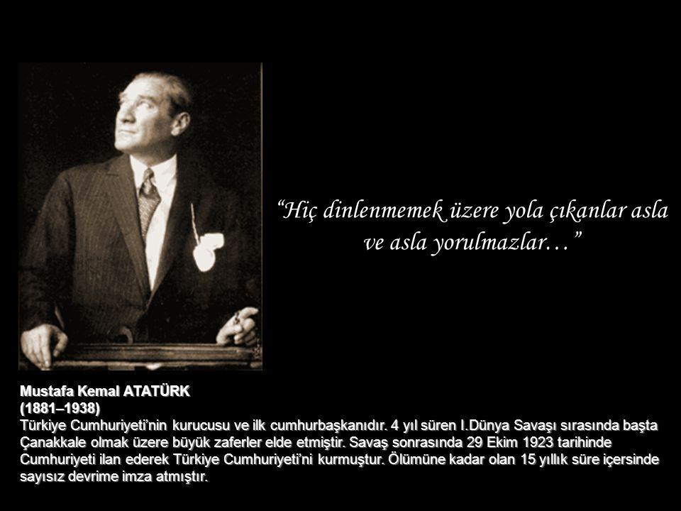 """""""Hiç dinlenmemek üzere yola çıkanlar asla ve asla yorulmazlar…"""" Mustafa Kemal ATATÜRK (1881–1938) Türkiye Cumhuriyeti'nin kurucusu ve ilk cumhurbaşkan"""